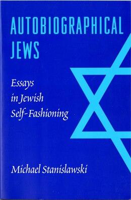 Book Autobiographical Jews: Essays in Jewish Self-Fashioning by Michael Stanislawski