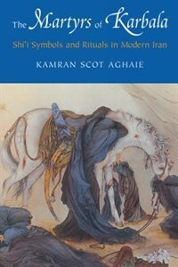 Book The Martyrs of Karbala: Shii Symbols and Rituals in Modern Iran by Kamran Scot Aghaie