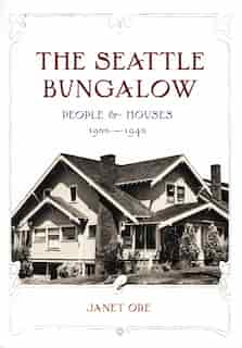 The Seattle Bungalow: People and Houses, 1900-1940 by Janet D. Ore
