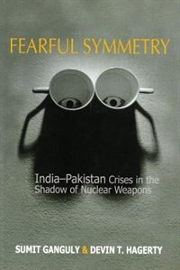 Book Fearful Symmetry: India-Pakistan Crises in the Shadow of Nuclear Weapons by Sumit Ganguly