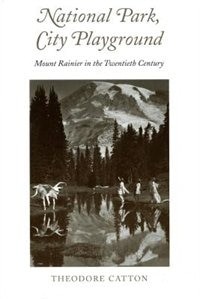 Book National Park, City Playground: Mount Rainier in the Twentieth Century by Theodore R. Catton