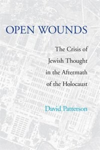 Book Open Wounds: The Crisis of Jewish Thought in the Aftermath of the Holocaust by David Patterson