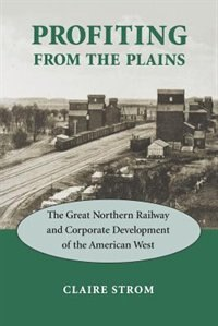 Book Profiting From The Plains: The Great Northern Railway and Corporate Development of the American West by Claire M. Strom