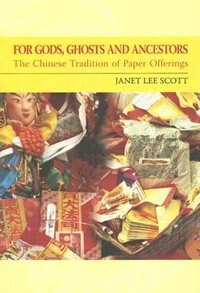 Book For Gods, Ghosts, and Ancestors: The Chinese Tradition of Paper Offerings by Janet Lee Scott