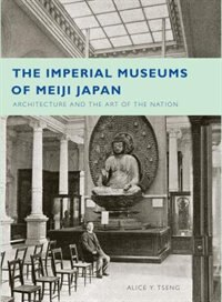 Book The Imperial Museums of Meiji Japan: Architecture and the Art of the Nation by Alice Y. Tseng