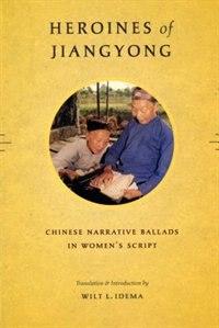 Book Heroines of Jiangyong: Chinese Narrative Ballads in Womens Script by Wilt L. Idema