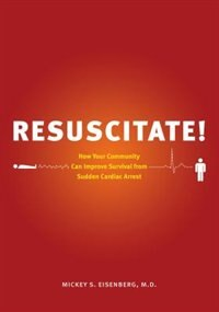 Book Resuscitate!: How Your Community Can Improve Survival from Sudden Cardiac Arrest by Mickey S. Eisenberg