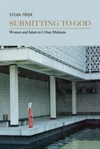 Book Submitting to God: Women and Islam in Urban Malaysia by Sylva Frisk