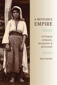 Book A Moveable Empire: Ottoman Nomads, Migrants, and Refugees by Resat Kasaba