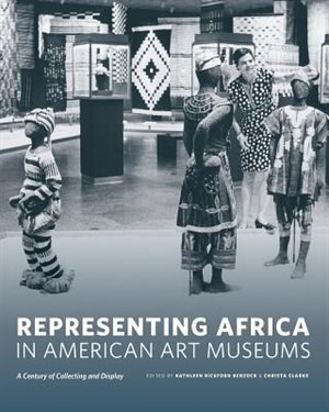 Representing Africa in American Art Museums: A Century of Collecting and Display by Kathleen Bickford Berzock