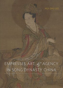 Book Empresses, Art, and Agency in Song Dynasty China by Hui-shu Lee