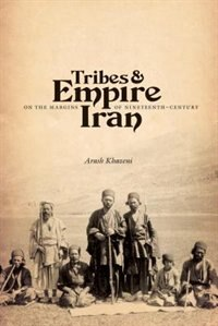 Book Tribes and Empire on the Margins of Nineteenth-Century Iran by Arash Khazeni