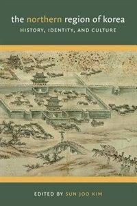 Book The Northern Region of Korea: History, Identity, and Culture by Sun Joo Kim