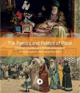 Book The Poetics and Politics of Place: Ottoman Istanbul and British Orientalism by Zeynep Inankur