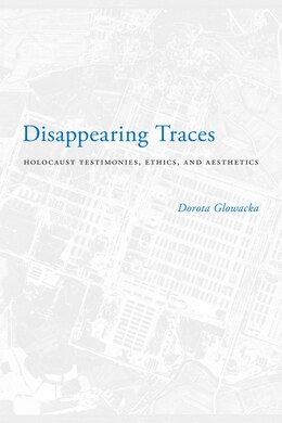 Book Disappearing Traces: Holocaust Testimonials, Ethics, and Aesthetics by Dorota Glowacka
