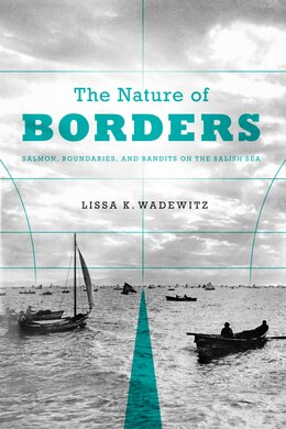 Book The Nature of Borders: Salmon, Boundaries, and Bandits on the Salish Sea by Lissa K. brown