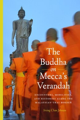 Book The Buddha on Meccas Verandah: Encounters, Mobilities, and Histories Along the Malaysian-Thai border by Irving Chan Johnson