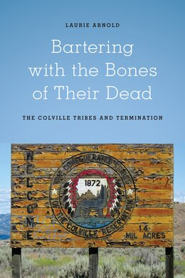Book Bartering with the Bones of Their Dead: The Colville Confederated Tribes and Termination by Laurie Arnold