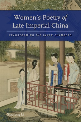 Book Women?s Poetry of Late Imperial China: Transforming the Inner Chambers by Xiaorong Li