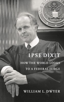Book Ipse Dixit: How the World Looks to a Federal Judge by William L. Dwyer