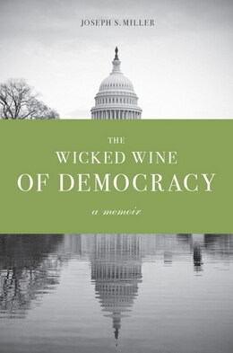 Book The Wicked Wine of Democracy: A Memoir of a Political Junkie, 1948-1995 by Joseph S. Miller
