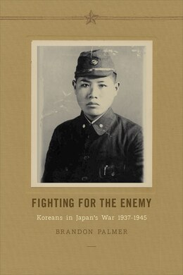 Book Fighting for the Enemy: Koreans in Japans War, 1937-1945 by Brandon Palmer