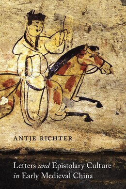 Book Letters and Epistolary Culture in Early Medieval China by Antje Richter