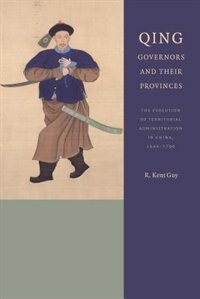 Book Qing Governors and Their Provinces: The Evolution of Territorial Administration in China, 1644-1796 by R. Kent Guy