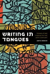 Book Writing in Tongues: Translating Yiddish in the Twentieth Century by Anita Norich