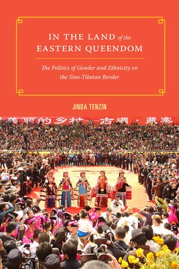 Book In the Land of the Eastern Queendom: The Politics of Gender and Ethnicity on the Sino-Tibetan Border by Tenzin Jinba