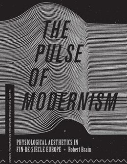 Book The Pulse of Modernism: Physiological Aesthetics in Fin-de-Siècle Europe by Robert Michael Brain