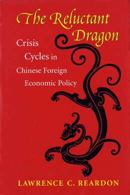 Book The Reluctant Dragon: Crisis Cycles in Chinese Foreign Economic Policy by Lawrence C. Reardon