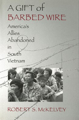 Book A Gift of Barbed Wire: Americas Allies Abandoned in South Vietnam by Robert S. McKelvey