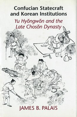 Book Confucian Statecraft and Korean Institutions: Yu Hyongwon and the Late Choson Dynasty by James B. Palais