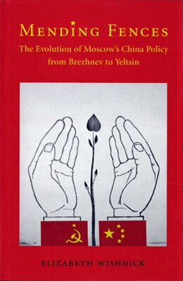 Book Mending Fences: The Evolution of Moscows China Policy from Brezhnev to Yeltsin by Elizabeth Wishnick