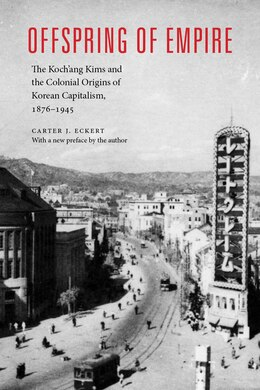 Book Offspring of Empire: The Kochang Kims and the Colonial Origins of Korean Capitalism, 1876-1945 by Carter J. Eckert