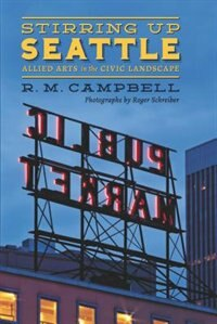 Book Stirring Up Seattle: Allied Arts in the Civic Landscape by R. M. Campbell
