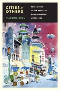 Book Cities of Others: Reimagining Urban Spaces in Asian American Literature by Xiaojing Zhou