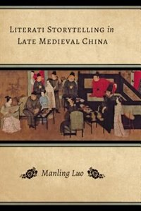 Book Literati Storytelling in Late Medieval China by Manling Luo
