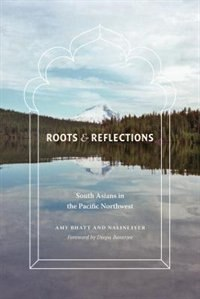 Book Roots and Reflections: South Asians in the Pacific Northwest by Amy Bhatt