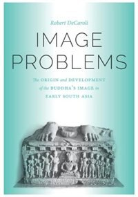 Image Problems: The Origin and Development of the Buddha's Image in Early South Asia