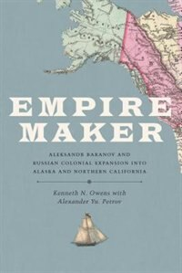 Book Empire Maker: Aleksandr Baranov and Russian Colonial Expansion into Alaska and Northern California by Kenneth N. Owens
