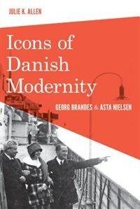 Book Icons of Danish Modernity: Georg Brandes and Asta Nielsen by Julie K. Allen