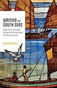 Book Writing the South Seas: Imagining the Nanyang in Chinese and Southeast Asian Postcolonial Literature by Brian C. Bernards