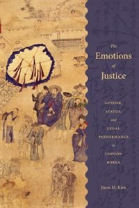 Book The Emotions of Justice: Gender, Status, and Legal Performance in Choson Korea by Jisoo M. Kim