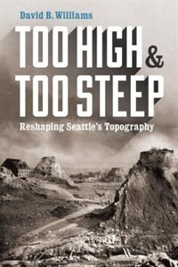 Book Too High and Too Steep: Reshaping Seattles Topography by David B. Williams
