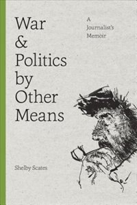 Book War and Politics by Other Means: A Journalists Memoir by Shelby Scates