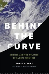 Book Behind the Curve: Science and the Politics of Global Warming by Joshua P. Howe