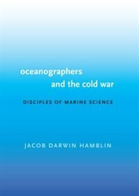 Oceanographers and the Cold War: Disciples of Marine Science