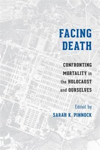 Book Facing Death: Confronting Mortality in the Holocaust and Ourselves by Sarah K. Pinnock